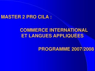 MASTER 2 PRO CILA :     COMMERCE INTERNATIONAL    ET LANGUES APPLIQU ES   PROGRAMME 2007