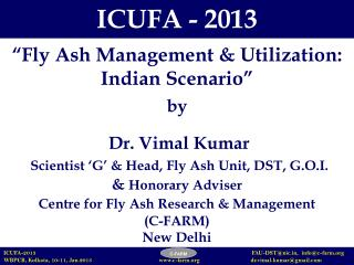 Fly Ash Management  Utilization:  Indian Scenario     by    Dr. Vimal Kumar  Scientist  G   Head, Fly Ash Unit, DST, G.