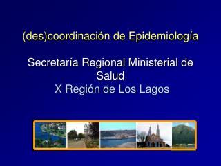 Descoordinaci n de Epidemiolog a  Secretar a Regional Ministerial de Salud  X Regi n de Los Lagos