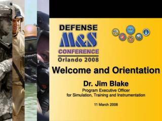 Welcome and Orientation  Dr. Jim Blake Program Executive Officer for Simulation, Training and Instrumentation   11 March