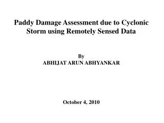 Paddy Damage Assessment due to Cyclonic Storm using Remotely Sensed Data      By ABHIJAT ARUN ABHYANKAR        October 4