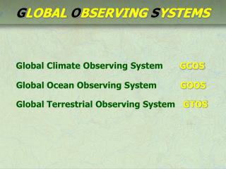 Global Climate Observing System     GCOS  Global Ocean Observing System         GOOS   Global Terrestrial Observing Syst