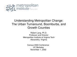 Understanding Metropolitan Change: The Urban Turnaround, Boomburbs, and Growth Counties  Robert Lang, Ph.D. Professor an