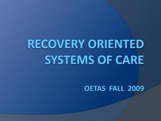 Recovery Oriented Systems of Care  OETAS  Fall  2009
