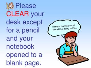 Please CLEAR your desk except for a pencil and your notebook opened to a blank page.