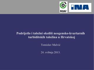 Podrijetlo i talo ni okoli i neogensko-kvartarnih turbiditskih talo ina u Hrvatskoj  Tomislav Malvic  24. svibnja 2013.