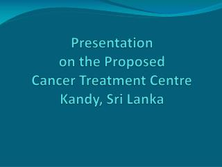 Presentation  on the Proposed Cancer Treatment Centre Kandy, Sri Lanka