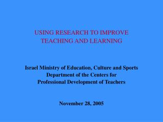 USING RESEARCH TO IMPROVE  TEACHING AND LEARNING    Israel Ministry of Education, Culture and Sports Department of the C