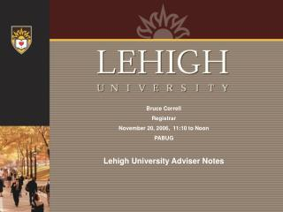 Bruce Correll Registrar November 20, 2006,  11:10 to Noon PABUG   Lehigh University Adviser Notes