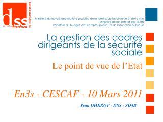 La gestion des cadres dirigeants de la s curit  sociale Le point de vue de l Etat   En3s - CESCAF - 10 Mars 2011