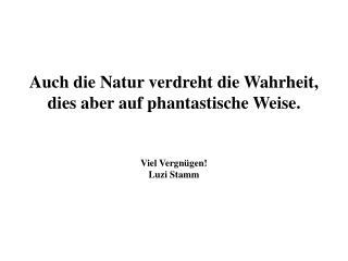 Auch die Natur verdreht die Wahrheit,  dies aber auf phantastische Weise.