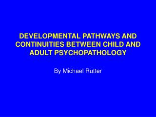 DEVELOPMENTAL PATHWAYS AND CONTINUITIES BETWEEN CHILD AND ADULT PSYCHOPATHOLOGY