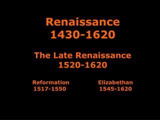 Renaissance 1430-1620   The Late Renaissance 1520-1620  Reformation   Elizabethan  1517-1550    1545-1620