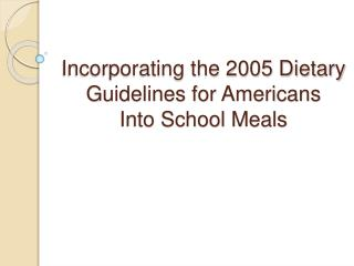 Incorporating the 2005 Dietary Guidelines for Americans Into School Meals