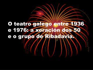O teatro galego entre 1936 e 1976: a xeraci n dos 50 e o grupo de Ribadavia.