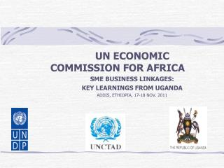 UN ECONOMIC COMMISSION FOR AFRICA SME BUSINESS LINKAGES:  KEY LEARNINGS FROM UGANDA ADDIS, ETHIOPIA, 17-18 NOV. 2011