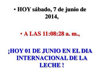HOY Viernes, 07 de Febrero de 2014,  A LAS 3:49:36 a.m.,   HOY 01 DE JUNIO EN EL DIA INTERNACIONAL DE LA LECHE
