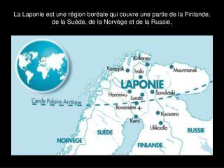 La Laponie est une r gion bor ale qui couvre une partie de la Finlande, de la Su de, de la Norv ge et de la Russie.