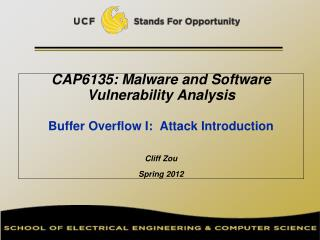 CAP6135: Malware and Software Vulnerability Analysis    Buffer Overflow I:  Attack Introduction  Cliff Zou Spring 2012