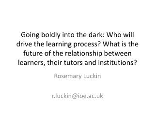 Going boldly into the dark: Who will drive the learning process What is the future of the relationship between learners,