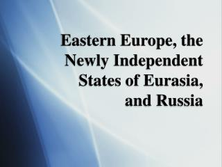 Eastern Europe, the Newly Independent States of Eurasia,  and Russia