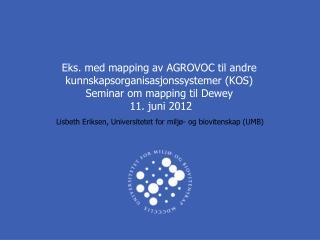 Eks. med mapping av AGROVOC til andre kunnskapsorganisasjonssystemer KOS Seminar om mapping til Dewey  11. juni 2012