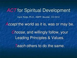 ACT for Spiritual Development   Hank Robb, Ph.D., ABPP, Boulder, CO 2012