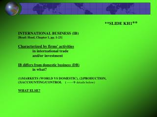 SLIDE KH1  INTERNATIONAL BUSINESS IB    [Read: Head, Chapter 1, pp. 1-23]  Characterized by firms activities   in intern