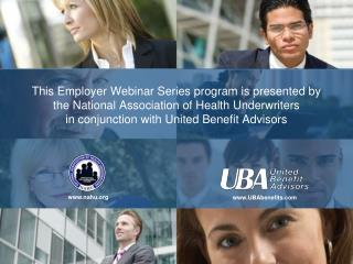 This Employer Webinar Series program is presented by the National Association of Health Underwriters in conjunction with