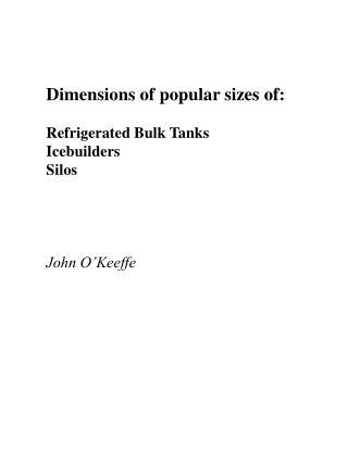 Dimensions of popular sizes of:  Refrigerated Bulk Tanks Icebuilders Silos     John O Keeffe