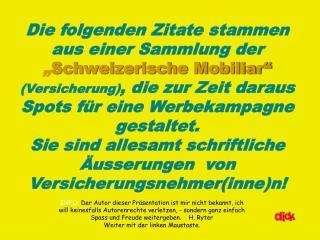 Die folgenden Zitate stammen aus einer Sammlung der  Schweizerische Mobiliar  Versicherung, die zur Zeit daraus Spots f