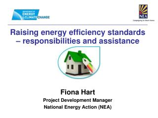 Raising energy efficiency standards   responsibilities and assistance      Fiona Hart Project Development Manager Nation