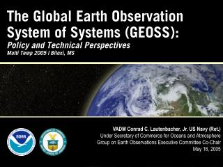 The Global Earth Observation System of Systems GEOSS: Policy and Technical Perspectives Multi Temp 2005  Biloxi, MS