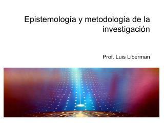 Epistemolog a y metodolog a de la investigaci n   Prof. Luis Liberman