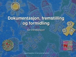Dokumentasjon, fremstilling og formidling