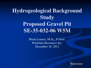 Hydrogeological Background Study Proposed Gravel Pit SE-35-032-06 W5M  Brent Lennox, M.Sc., P.Geol. Waterline Resources