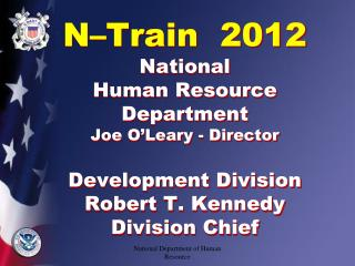 N Train  2012   National  Human Resource Department Joe O Leary - Director  Development Division Robert T. Kennedy Divis
