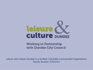 Leisure and Culture Dundee is a Scottish Charitable Incorporated Organisation,  Charity Number SC042421