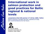 International work in salmon protection and good practices for Baltic regional  national levels  p     presented at the