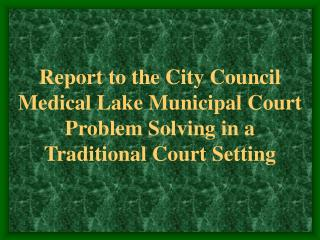 Report to the City Council Medical Lake Municipal Court Problem Solving in a Traditional Court Setting