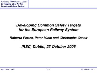 Developing Common Safety Targets for the European Railway System  Roberto Piazza, Peter Mihm and Christophe Cassir  IRSC