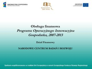 Obsluga finansowa  Programu Operacyjnego Innowacyjna Gospodarka, 2007-2013    Dzial Finansowy  NARODOWE CENTRUM BADAN I