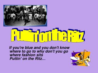 If youre blue and you dont know where to go to why dont you go where fashion sits Puttin on the Ritz