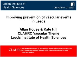 Improving prevention of vascular events in Leeds  Allan House  Kate Hill CLAHRC Vascular Theme Leeds Institute of Health