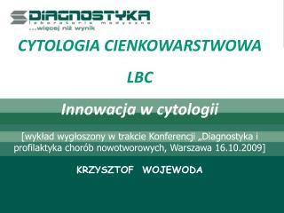 CYTOLOGIA CIENKOWARSTWOWA LBC Innowacja w cytologii  [wyklad wygloszony w trakcie Konferencji  Diagnostyka i profilaktyk