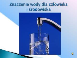 Znaczenie wody dla czlowieka  i srodowiska