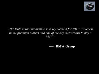 The truth is that innovation is a key element for BMW s success in the premium market and one of the key motivations to