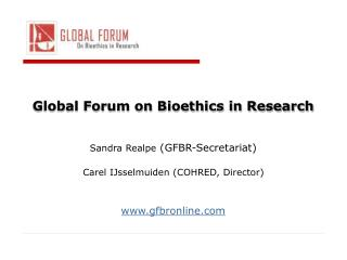 Global Forum on Bioethics in Research     Sandra Realpe GFBR-Secretariat   Carel IJsselmuiden COHRED, Director   gfbronl