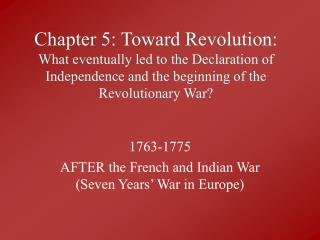 Chapter 5: Toward Revolution: What eventually led to the Declaration of Independence and the beginning of the Revolution