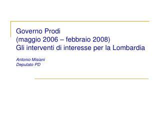 Governo Prodi  maggio 2006   febbraio 2008 Gli interventi di interesse per la Lombardia  Antonio Misiani  Deputato PD